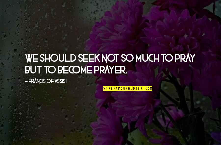 Assisi's Quotes By Francis Of Assisi: We should seek not so much to pray