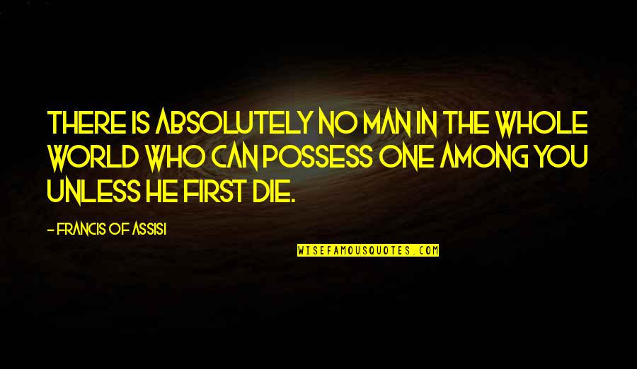Assisi's Quotes By Francis Of Assisi: There is absolutely no man in the whole