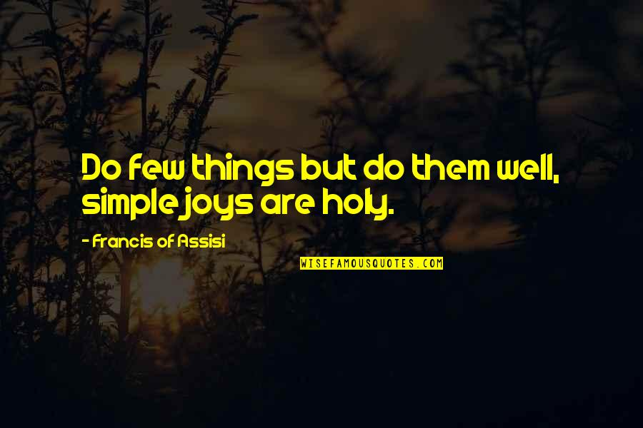 Assisi's Quotes By Francis Of Assisi: Do few things but do them well, simple