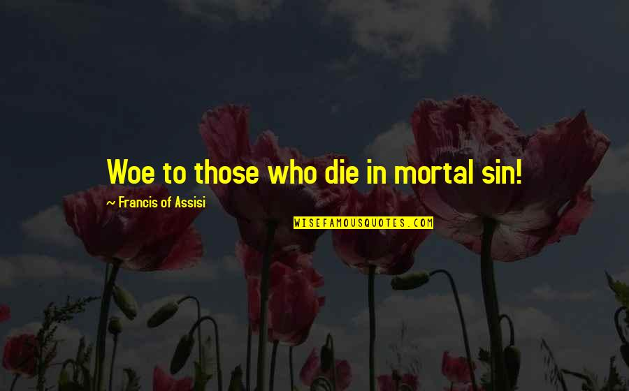 Assisi's Quotes By Francis Of Assisi: Woe to those who die in mortal sin!
