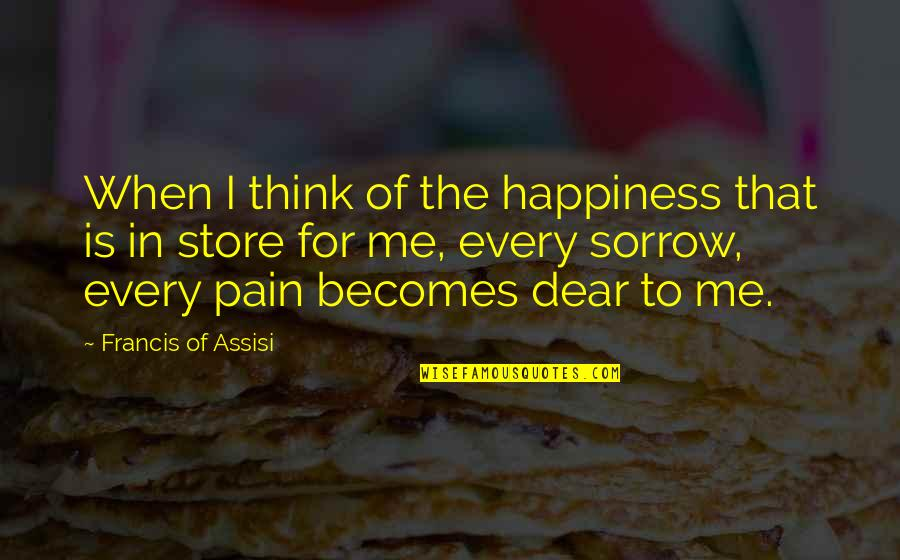 Assisi's Quotes By Francis Of Assisi: When I think of the happiness that is