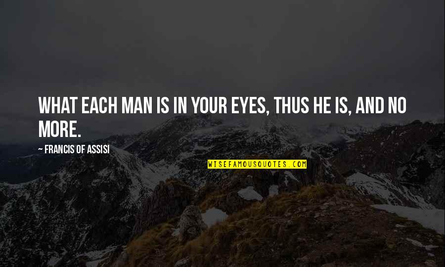 Assisi's Quotes By Francis Of Assisi: What each man is in Your eyes, thus