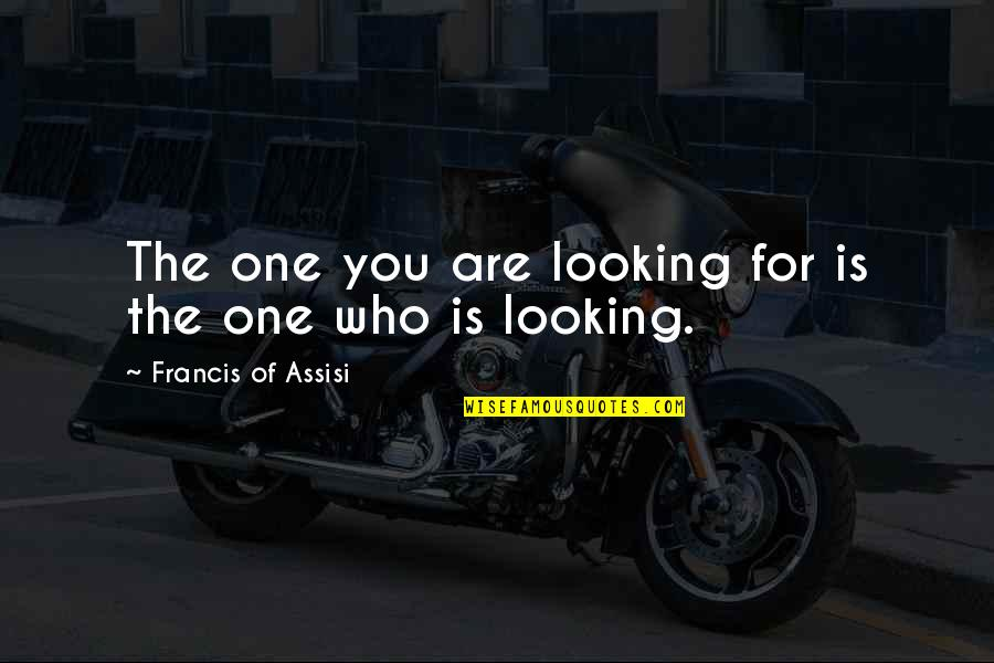 Assisi's Quotes By Francis Of Assisi: The one you are looking for is the
