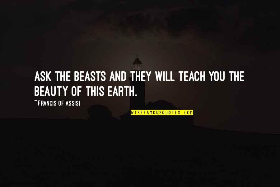 Assisi's Quotes By Francis Of Assisi: Ask the beasts and they will teach you