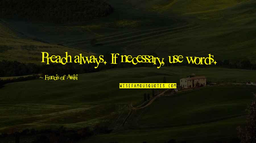 Assisi's Quotes By Francis Of Assisi: Preach always. If necessary, use words.