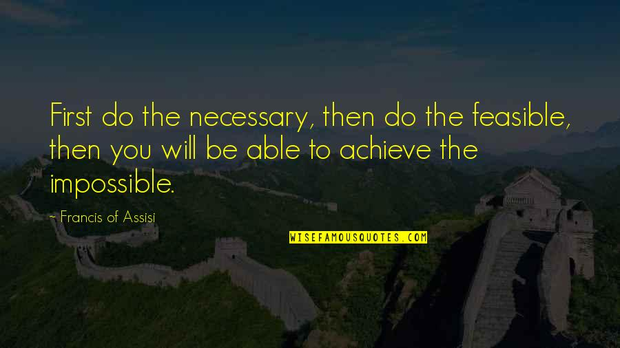 Assisi's Quotes By Francis Of Assisi: First do the necessary, then do the feasible,
