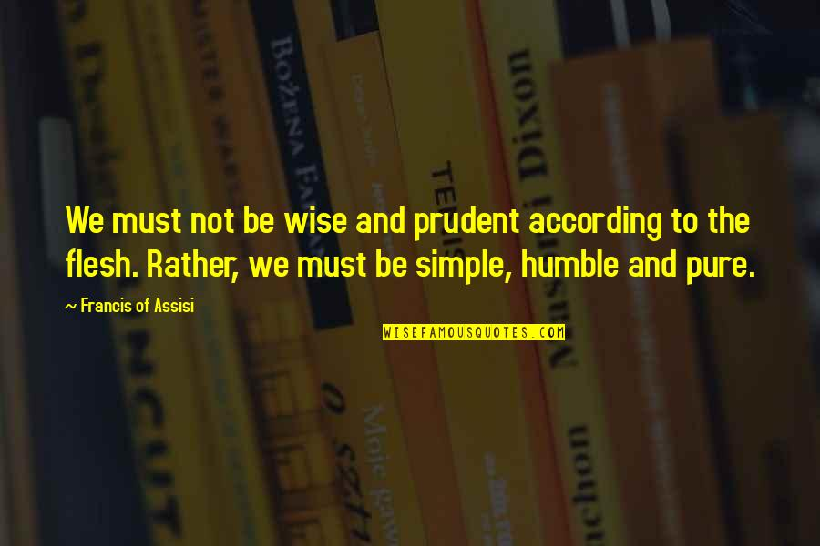 Assisi's Quotes By Francis Of Assisi: We must not be wise and prudent according