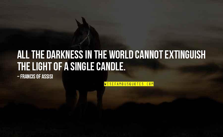 Assisi's Quotes By Francis Of Assisi: All the darkness in the world cannot extinguish