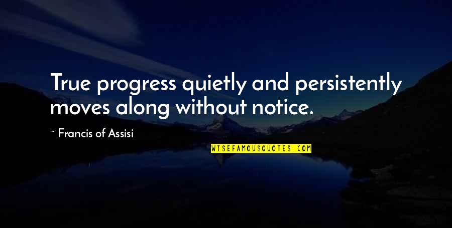 Assisi's Quotes By Francis Of Assisi: True progress quietly and persistently moves along without