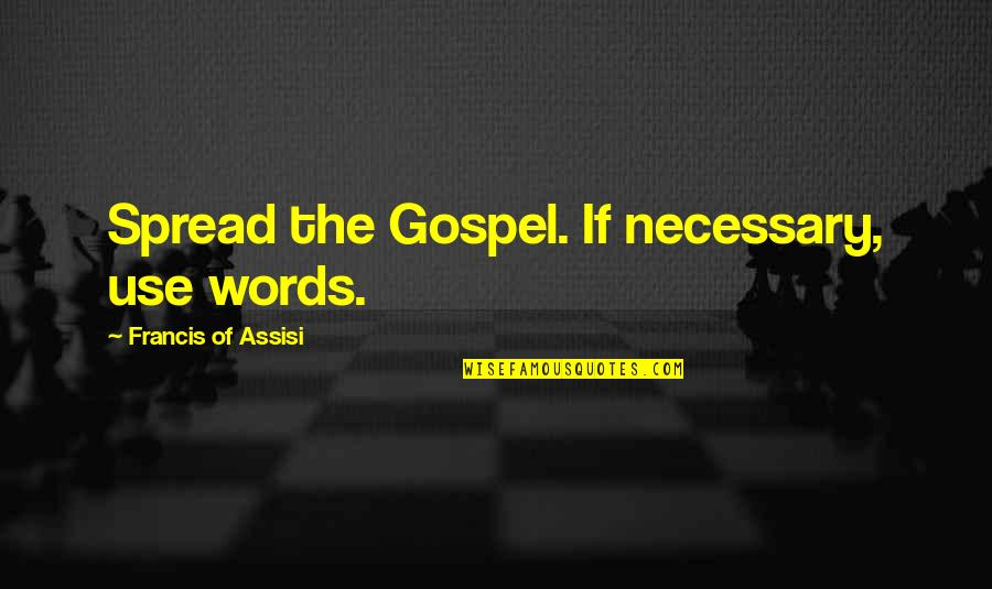 Assisi's Quotes By Francis Of Assisi: Spread the Gospel. If necessary, use words.