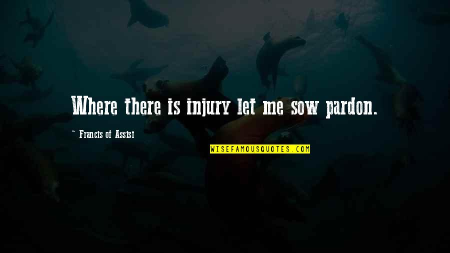 Assisi's Quotes By Francis Of Assisi: Where there is injury let me sow pardon.