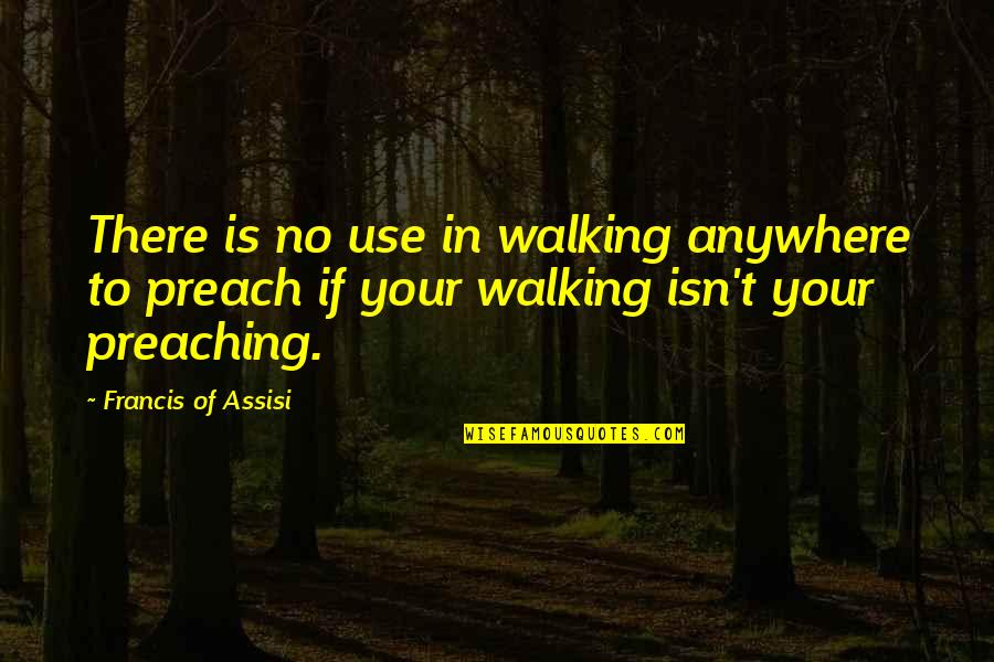 Assisi's Quotes By Francis Of Assisi: There is no use in walking anywhere to