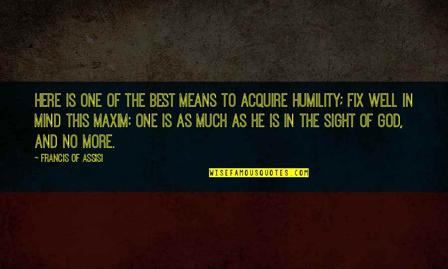 Assisi's Quotes By Francis Of Assisi: Here is one of the best means to