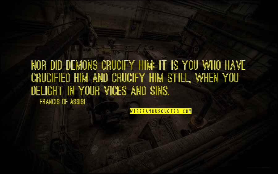 Assisi's Quotes By Francis Of Assisi: Nor did demons crucify Him; it is you