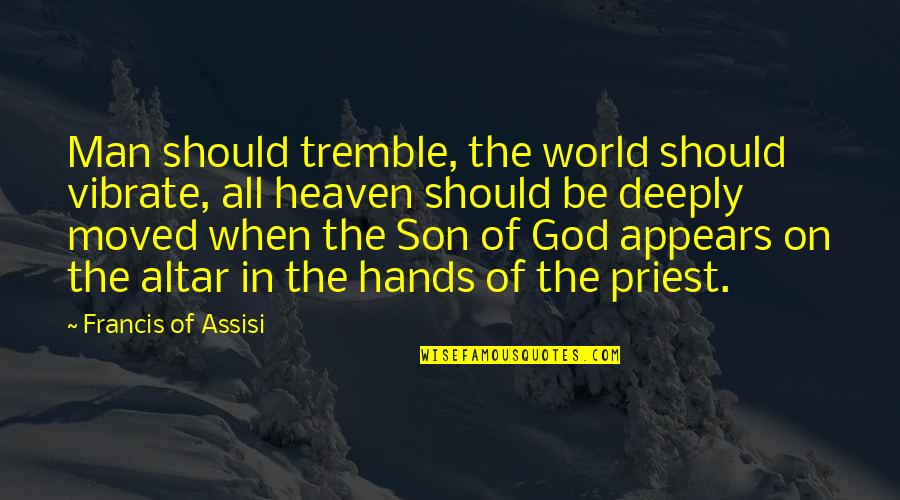 Assisi's Quotes By Francis Of Assisi: Man should tremble, the world should vibrate, all