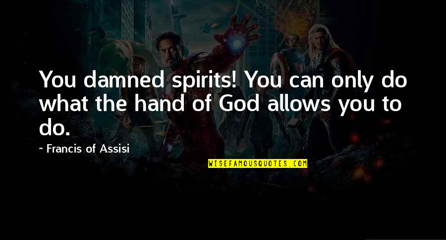 Assisi's Quotes By Francis Of Assisi: You damned spirits! You can only do what