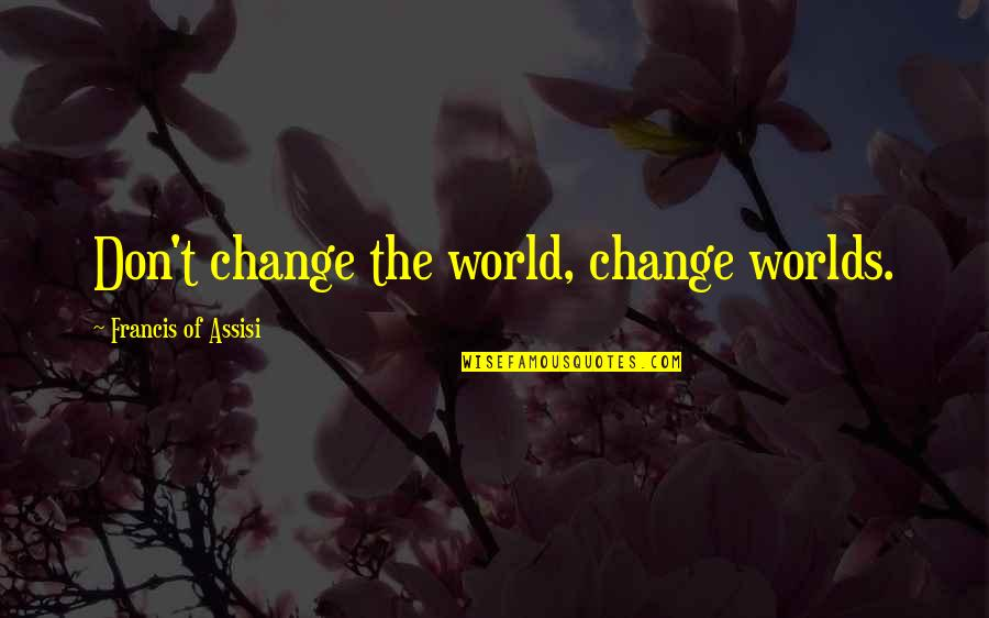 Assisi's Quotes By Francis Of Assisi: Don't change the world, change worlds.