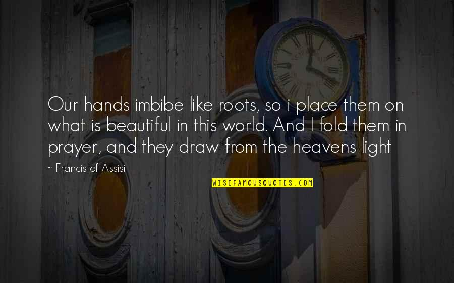 Assisi's Quotes By Francis Of Assisi: Our hands imbibe like roots, so i place