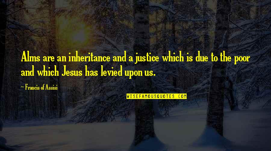 Assisi's Quotes By Francis Of Assisi: Alms are an inheritance and a justice which