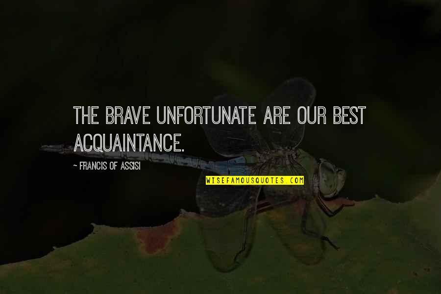 Assisi's Quotes By Francis Of Assisi: The brave unfortunate are our best acquaintance.