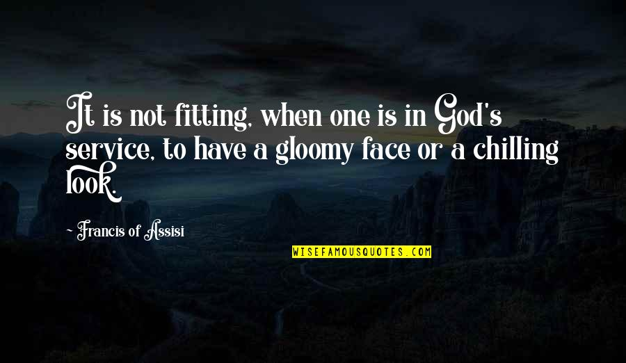 Assisi's Quotes By Francis Of Assisi: It is not fitting, when one is in