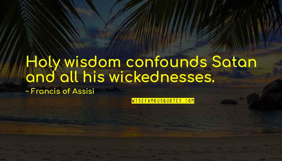 Assisi's Quotes By Francis Of Assisi: Holy wisdom confounds Satan and all his wickednesses.