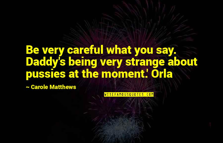 Assistan Quotes By Carole Matthews: Be very careful what you say. Daddy's being