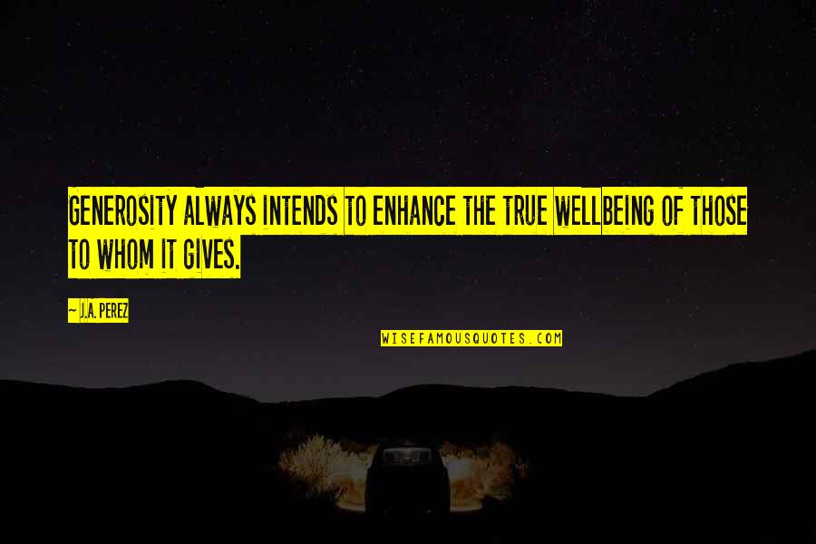 Assistan Quotes By J.A. Perez: Generosity always intends to enhance the true wellbeing
