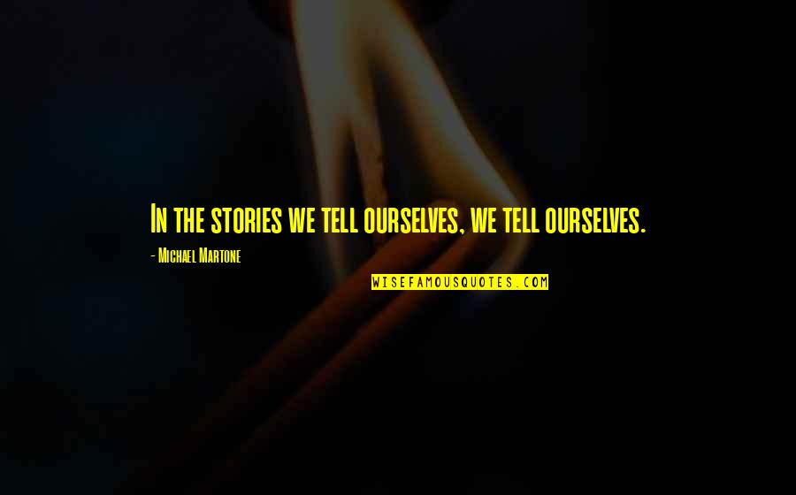 Assistan Quotes By Michael Martone: In the stories we tell ourselves, we tell