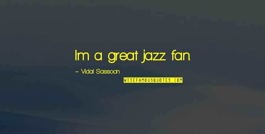 Assistan Quotes By Vidal Sassoon: I'm a great jazz fan.