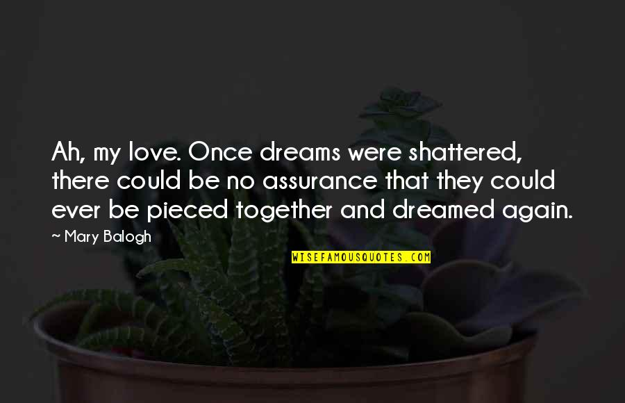 Assurance Of Love Quotes By Mary Balogh: Ah, my love. Once dreams were shattered, there