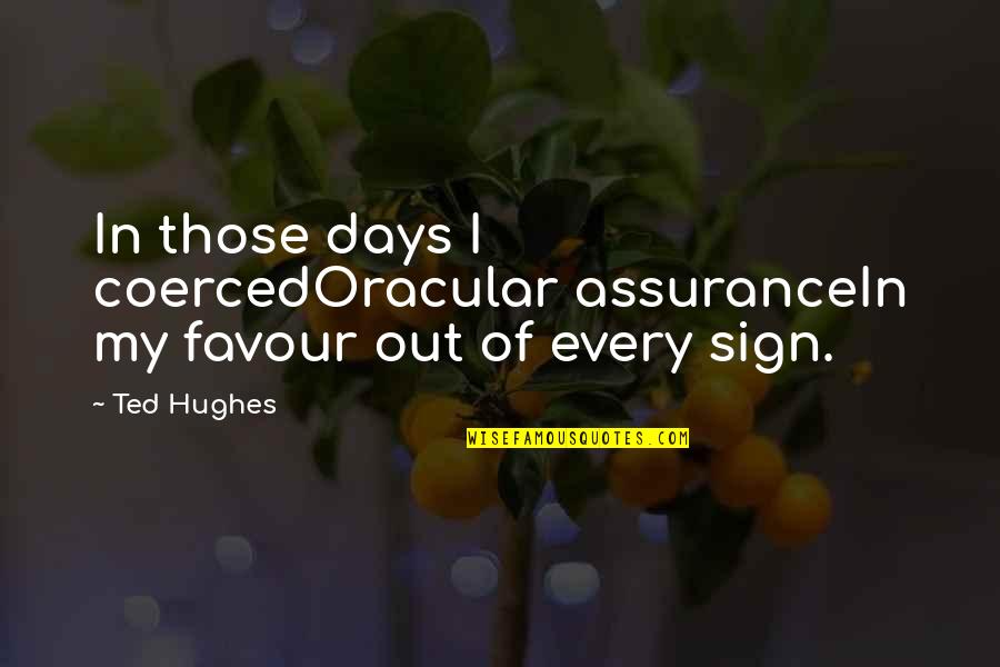 Assurance Of Love Quotes By Ted Hughes: In those days I coercedOracular assuranceIn my favour