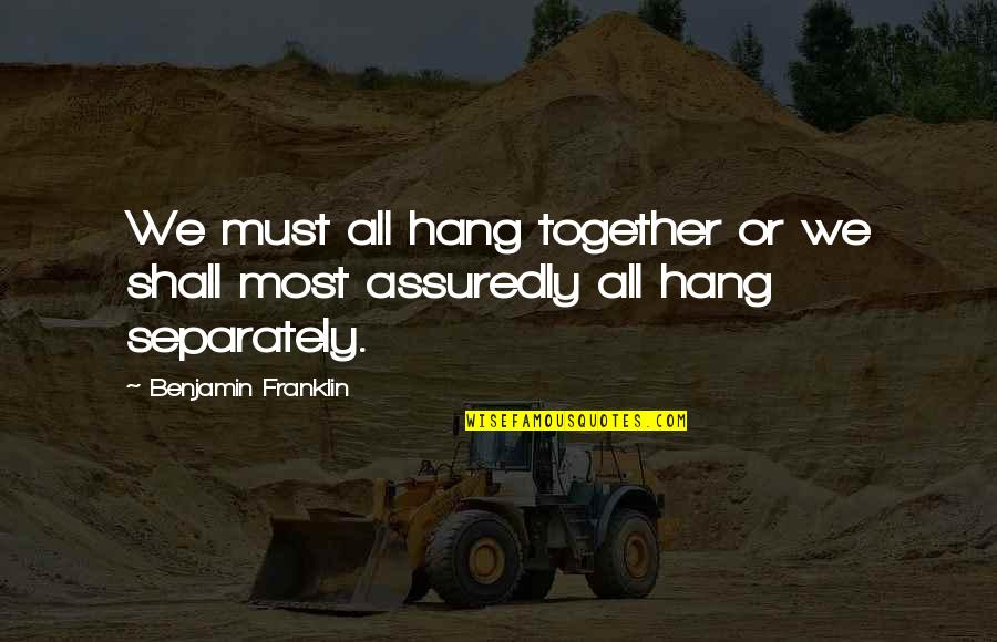 Assuredly Quotes By Benjamin Franklin: We must all hang together or we shall