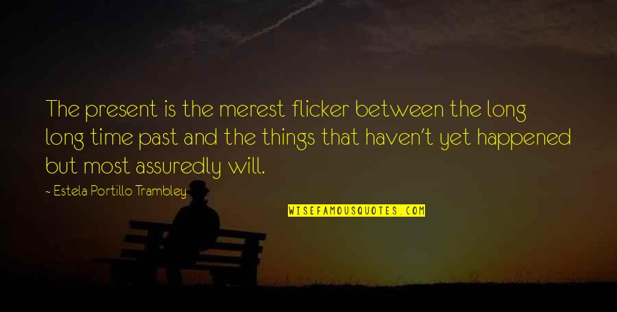 Assuredly Quotes By Estela Portillo Trambley: The present is the merest flicker between the