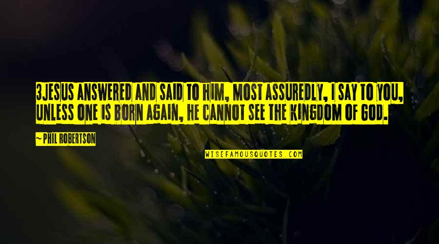 Assuredly Quotes By Phil Robertson: 3Jesus answered and said to him, Most assuredly,