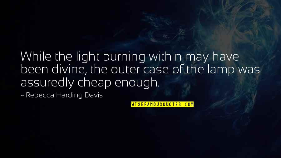 Assuredly Quotes By Rebecca Harding Davis: While the light burning within may have been