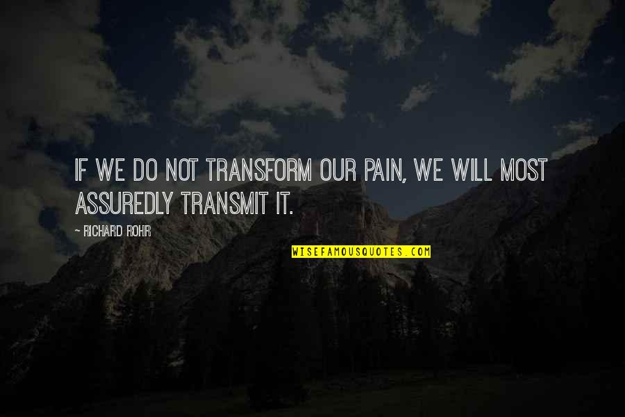 Assuredly Quotes By Richard Rohr: If we do not transform our pain, we