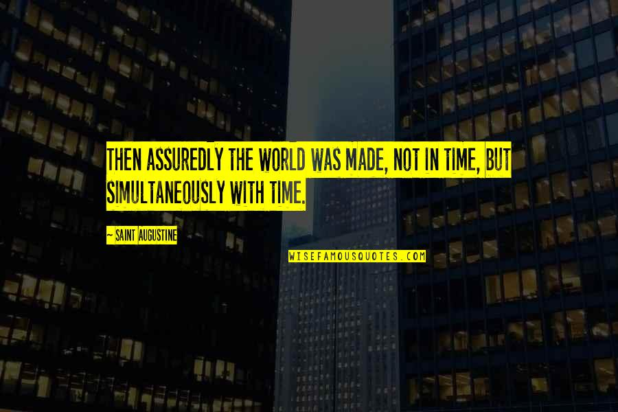 Assuredly Quotes By Saint Augustine: Then assuredly the world was made, not in