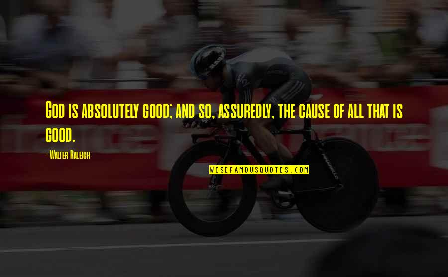 Assuredly Quotes By Walter Raleigh: God is absolutely good; and so, assuredly, the