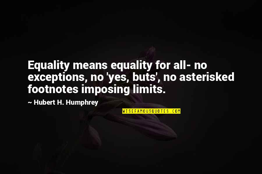 Asterisked Quotes By Hubert H. Humphrey: Equality means equality for all- no exceptions, no