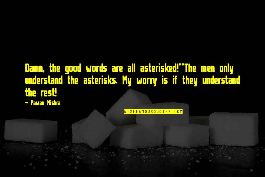 """Asterisked Quotes By Pawan Mishra: Damn, the good words are all asterisked!""""""""The men"""