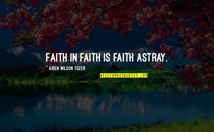Astray Quotes By Aiden Wilson Tozer: Faith in faith is faith astray.
