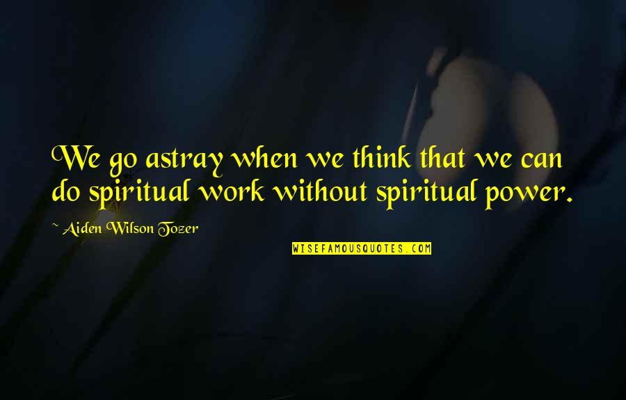 Astray Quotes By Aiden Wilson Tozer: We go astray when we think that we