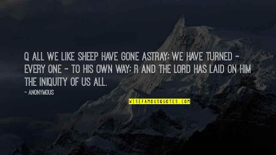 Astray Quotes By Anonymous: Q All we like sheep have gone astray;