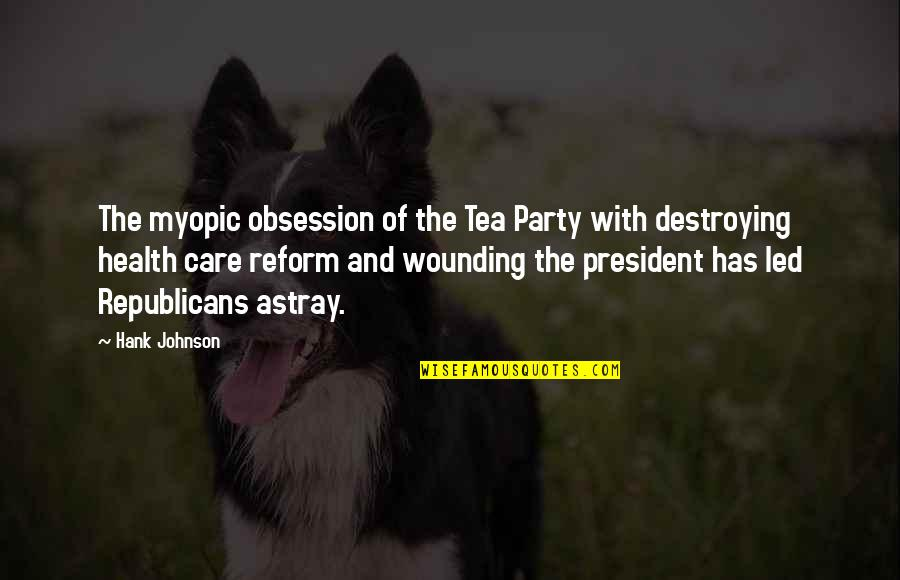 Astray Quotes By Hank Johnson: The myopic obsession of the Tea Party with