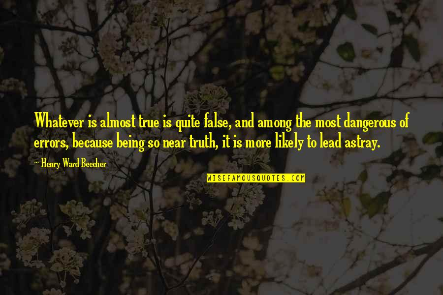Astray Quotes By Henry Ward Beecher: Whatever is almost true is quite false, and