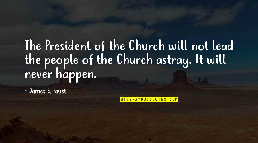 Astray Quotes By James E. Faust: The President of the Church will not lead