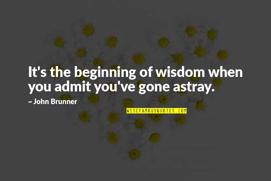 Astray Quotes By John Brunner: It's the beginning of wisdom when you admit