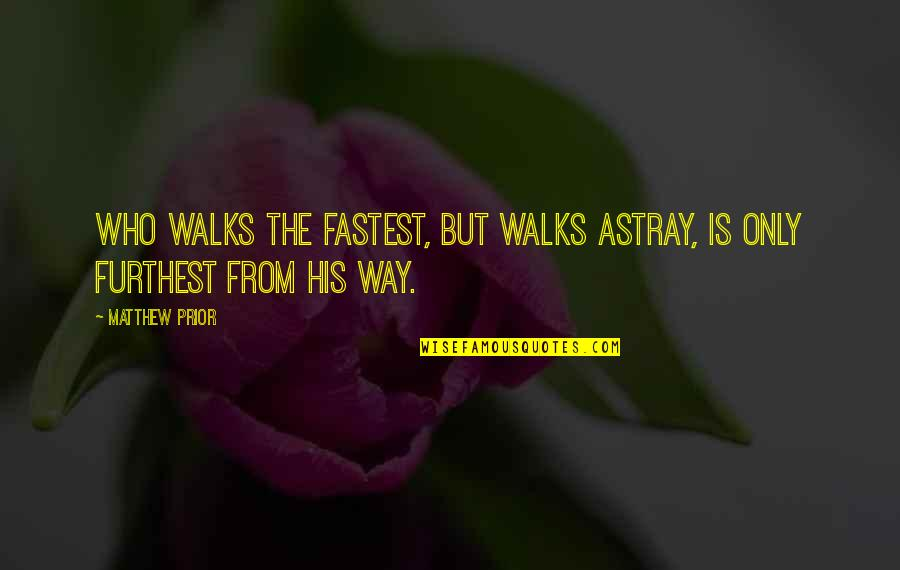 Astray Quotes By Matthew Prior: Who walks the fastest, but walks astray, is