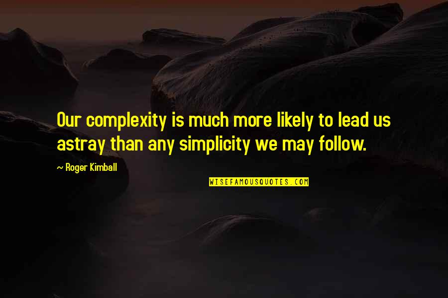 Astray Quotes By Roger Kimball: Our complexity is much more likely to lead